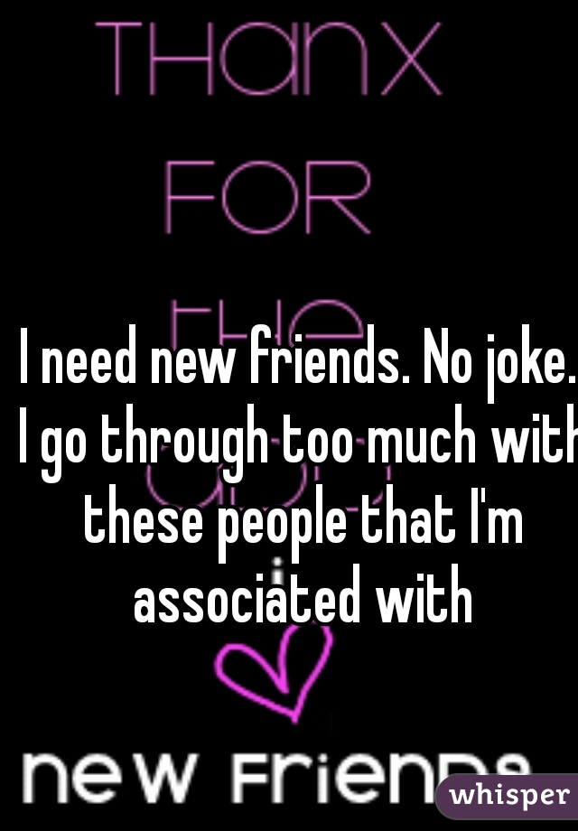 I need new friends. No joke. I go through too much with these people that I'm associated with