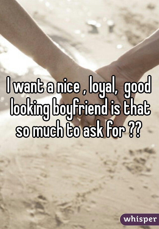 I want a nice , loyal,  good looking boyfriend is that so much to ask for ??