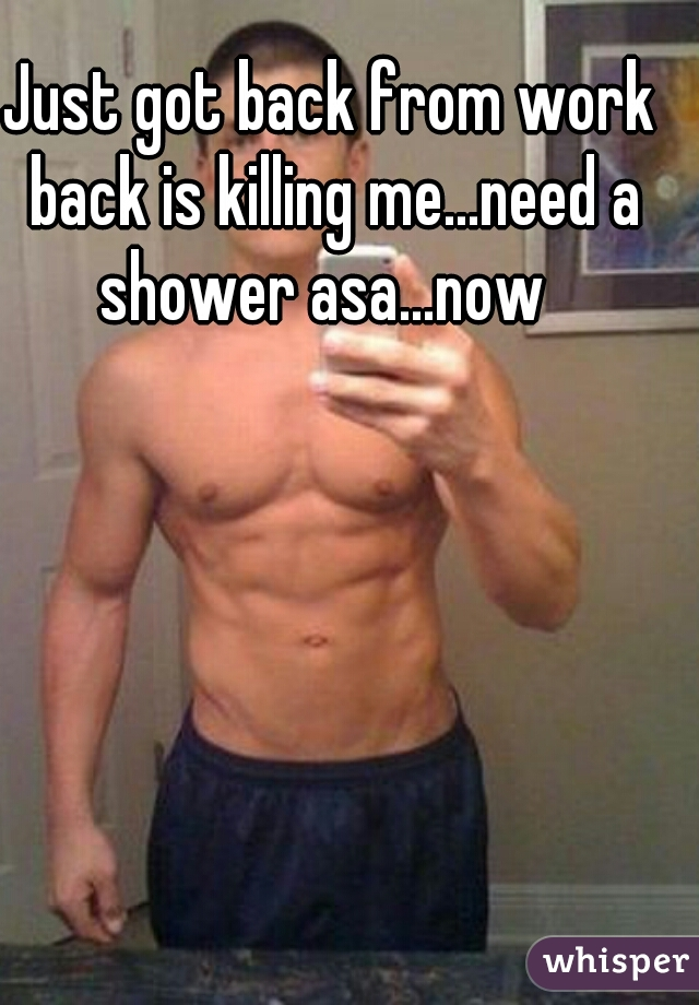 Just got back from work back is killing me...need a shower asa...now