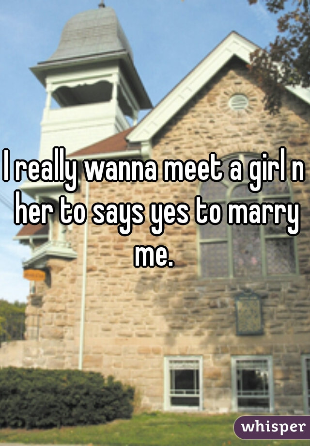 I really wanna meet a girl n her to says yes to marry me.