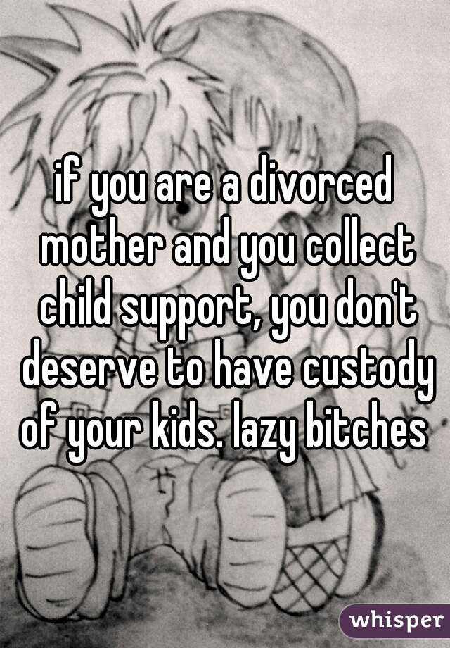 if you are a divorced mother and you collect child support, you don't deserve to have custody of your kids. lazy bitches