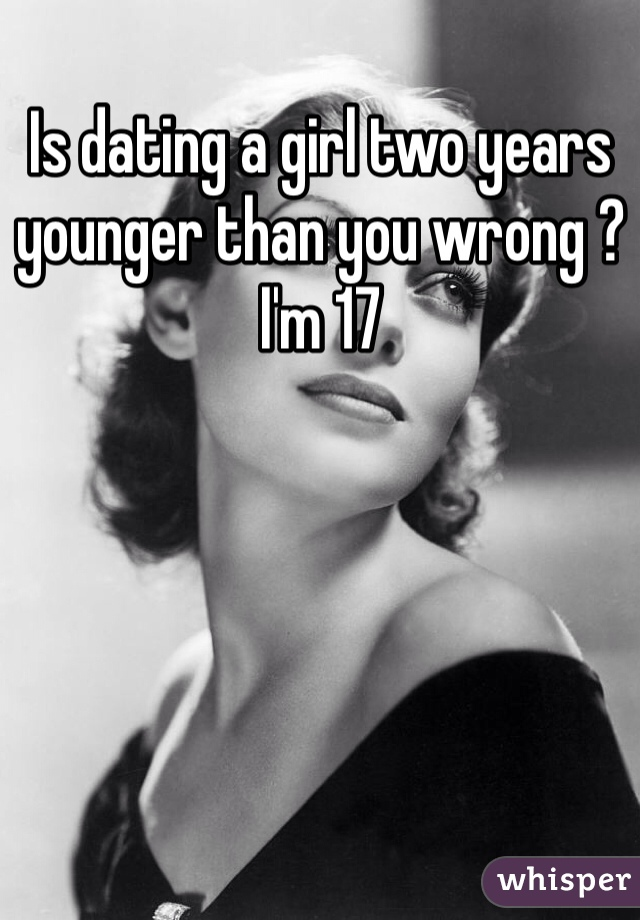 Is dating a girl two years younger than you wrong ? I'm 17