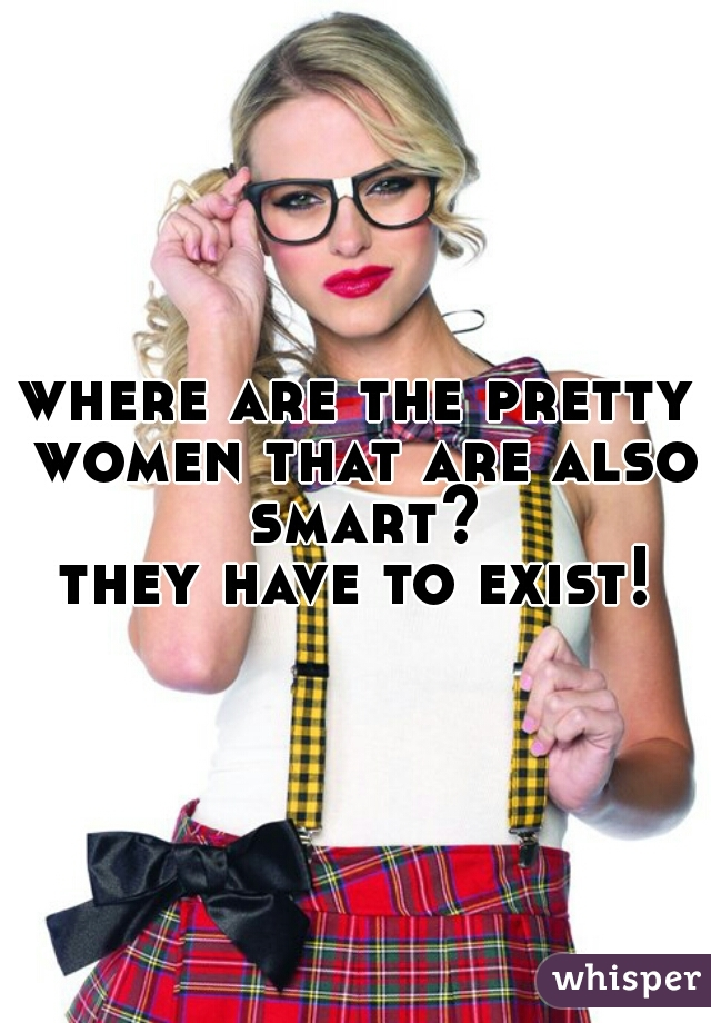 where are the pretty women that are also smart? they have to exist!