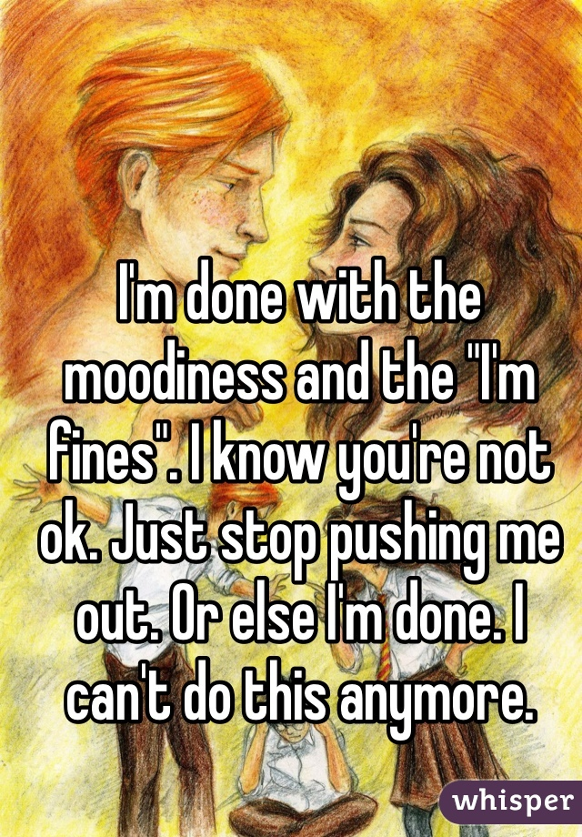 """I'm done with the moodiness and the """"I'm fines"""". I know you're not ok. Just stop pushing me out. Or else I'm done. I can't do this anymore."""