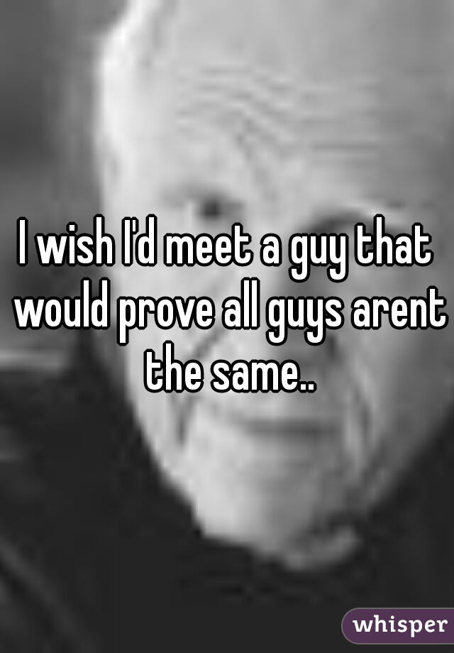 I wish I'd meet a guy that would prove all guys arent the same..