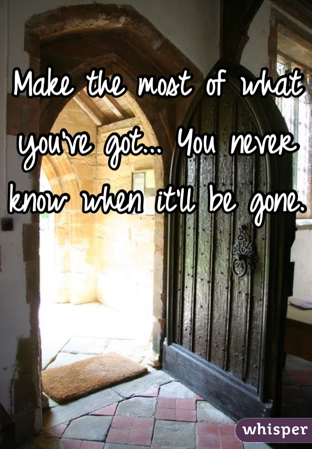Make the most of what you've got... You never know when it'll be gone.