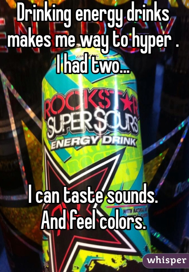 Drinking energy drinks makes me way to hyper . I had two...      I can taste sounds. And feel colors.