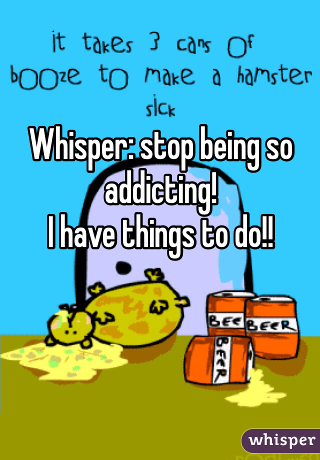 Whisper: stop being so addicting! I have things to do!!