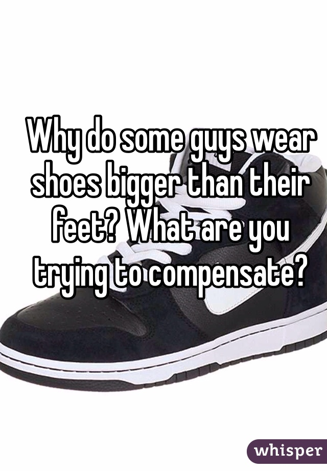 Why do some guys wear shoes bigger than their feet? What are you trying to compensate?