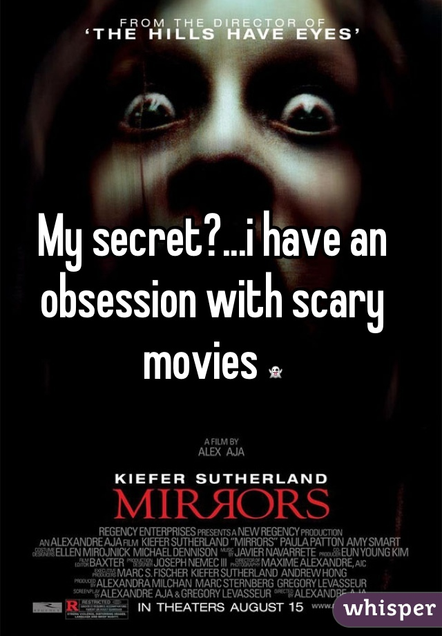 My secret?...i have an obsession with scary movies 👻