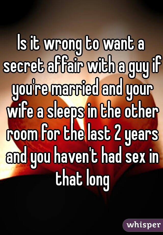 Is it wrong to want a secret affair with a guy if you're married and your wife a sleeps in the other room for the last 2 years and you haven't had sex in that long