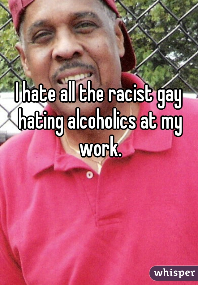 I hate all the racist gay hating alcoholics at my work.