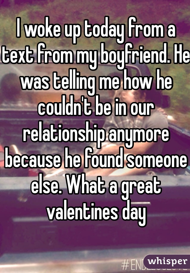 I woke up today from a text from my boyfriend. He was telling me how he couldn't be in our relationship anymore because he found someone else. What a great valentines day