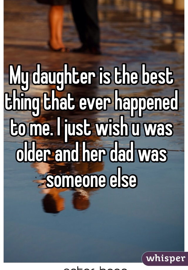 My daughter is the best thing that ever happened to me. I just wish u was older and her dad was someone else