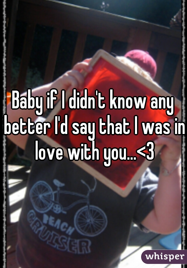 Baby if I didn't know any better I'd say that I was in love with you...<3