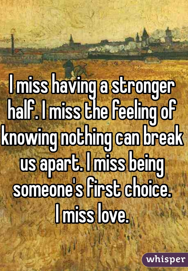 I miss having a stronger half. I miss the feeling of knowing nothing can break us apart. I miss being someone's first choice.  I miss love.