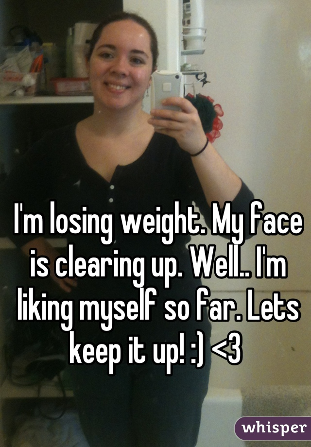 I'm losing weight. My face is clearing up. Well.. I'm liking myself so far. Lets keep it up! :) <3