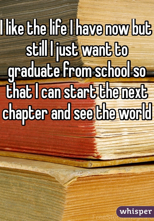 I like the life I have now but still I just want to graduate from school so that I can start the next chapter and see the world