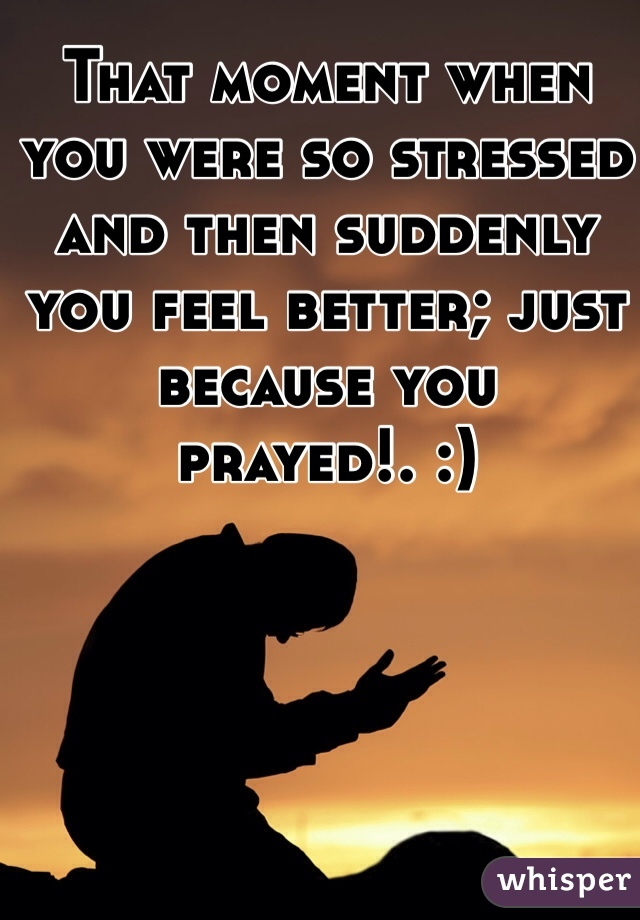 That moment when you were so stressed and then suddenly you feel better; just because you prayed!. :)
