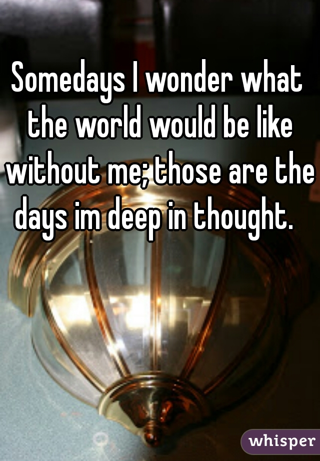 Somedays I wonder what the world would be like without me; those are the days im deep in thought.