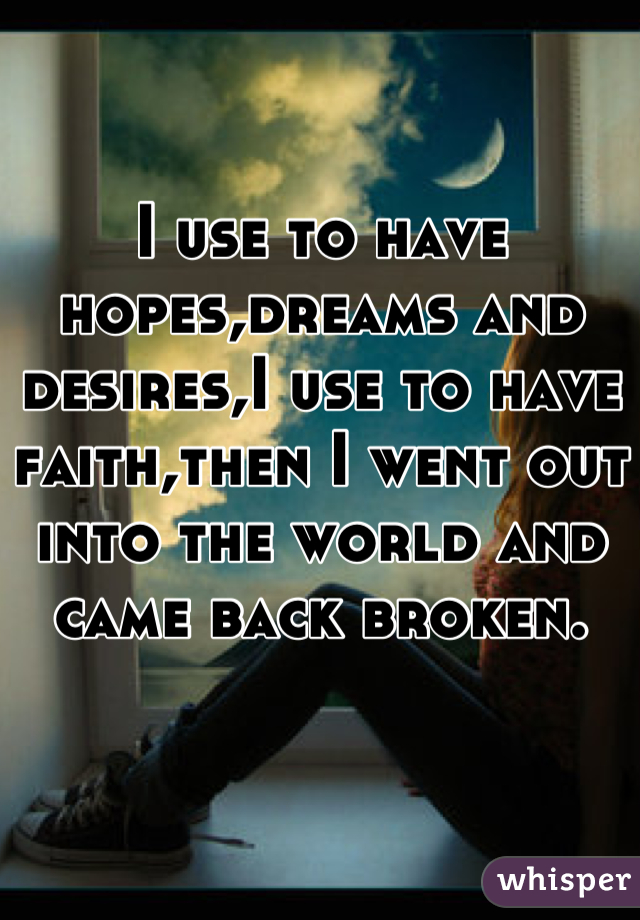I use to have hopes,dreams and desires,I use to have faith,then I went out into the world and came back broken.