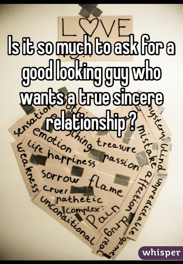 Is it so much to ask for a good looking guy who wants a true sincere relationship ?