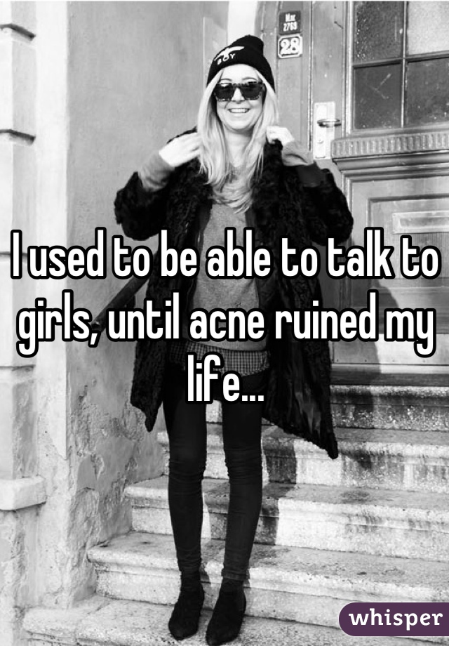 I used to be able to talk to girls, until acne ruined my life...