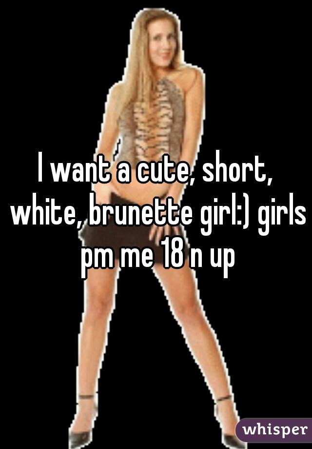 I want a cute, short, white, brunette girl:) girls pm me 18 n up