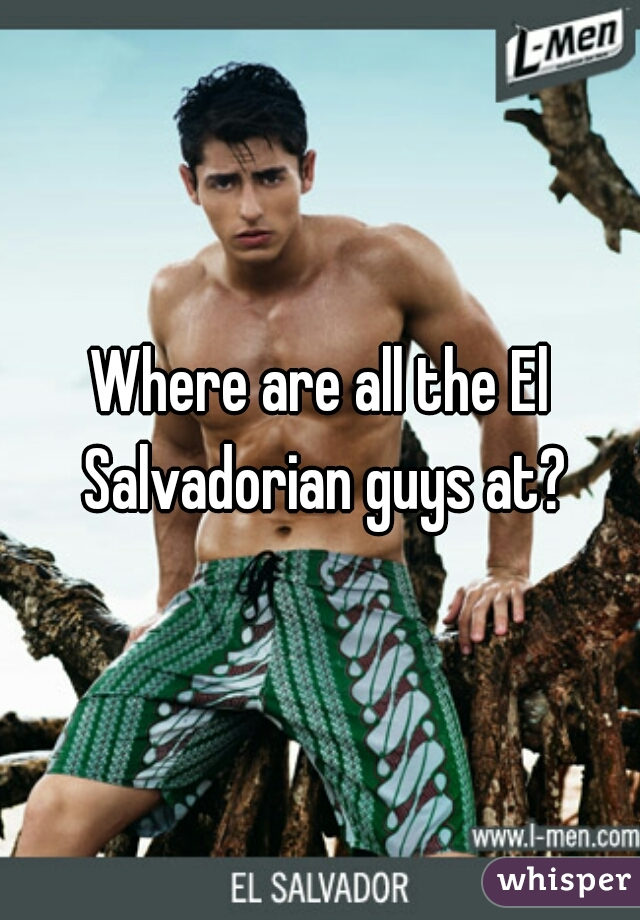 Where are all the El Salvadorian guys at?