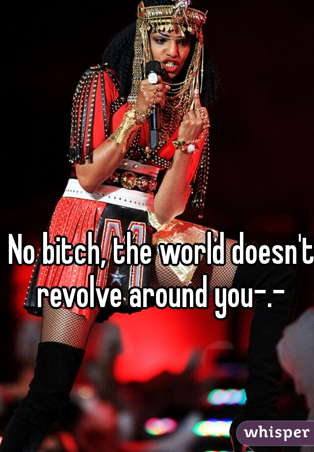 No bitch, the world doesn't revolve around you-.-