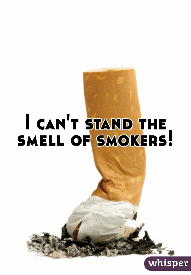I can't stand the smell of smokers!