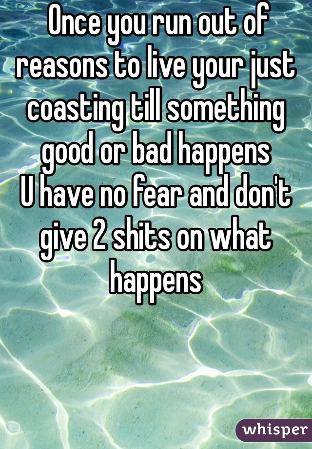 Once you run out of reasons to live your just coasting till something good or bad happens  U have no fear and don't give 2 shits on what happens