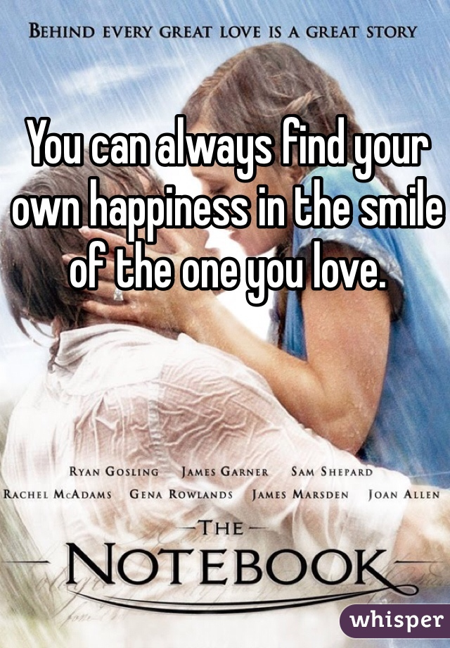 You can always find your own happiness in the smile of the one you love.