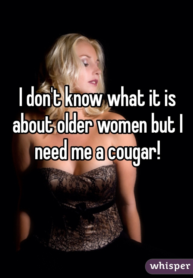 I don't know what it is about older women but I need me a cougar!