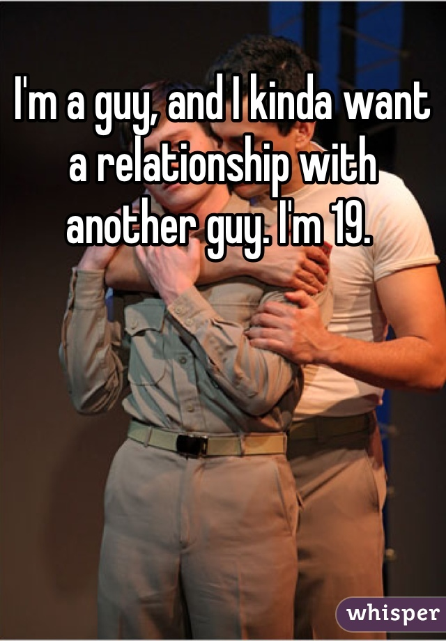 I'm a guy, and I kinda want a relationship with another guy. I'm 19.