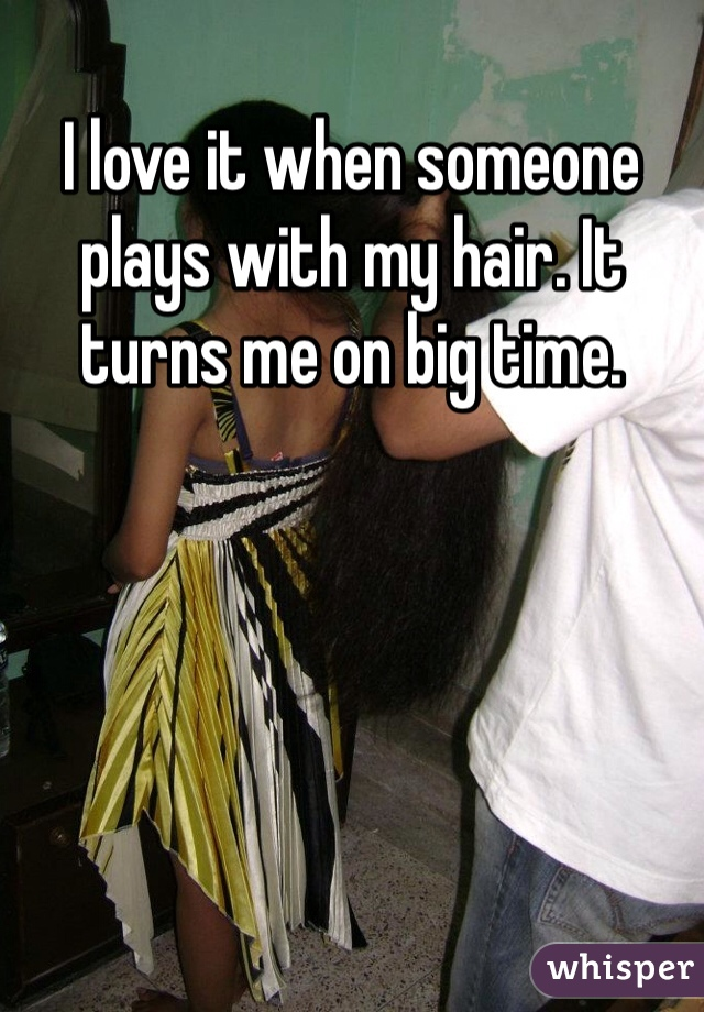 I love it when someone plays with my hair. It turns me on big time.