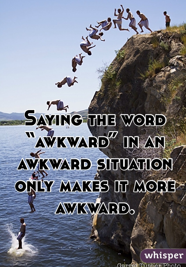 "Saying the word ""awkward"" in an awkward situation only makes it more awkward."