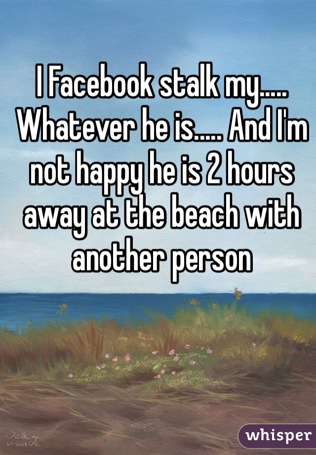 I Facebook stalk my..... Whatever he is..... And I'm not happy he is 2 hours away at the beach with another person