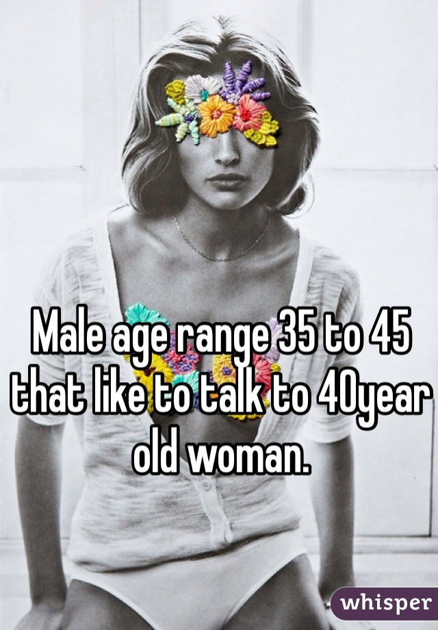 Male age range 35 to 45 that like to talk to 40year old woman.