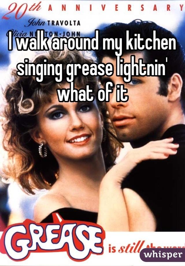 I walk around my kitchen singing grease lightnin' what of it