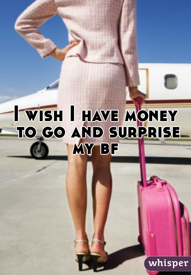 I wish I have money to go and surprise my bf