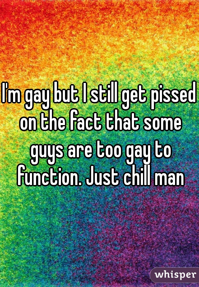I'm gay but I still get pissed on the fact that some guys are too gay to function. Just chill man