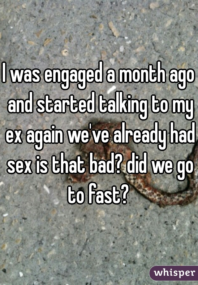 I was engaged a month ago and started talking to my ex again we've already had sex is that bad? did we go to fast?