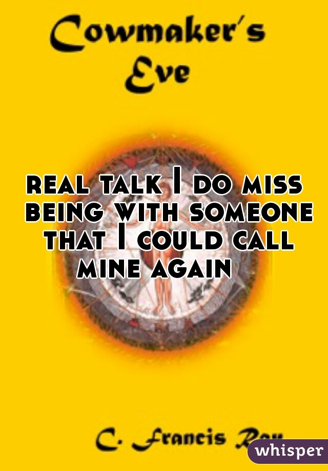 real talk I do miss being with someone that I could call mine again