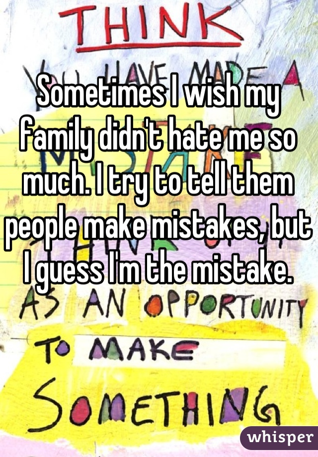 Sometimes I wish my family didn't hate me so much. I try to tell them people make mistakes, but I guess I'm the mistake.