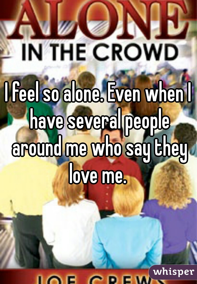 I feel so alone. Even when I have several people around me who say they love me.