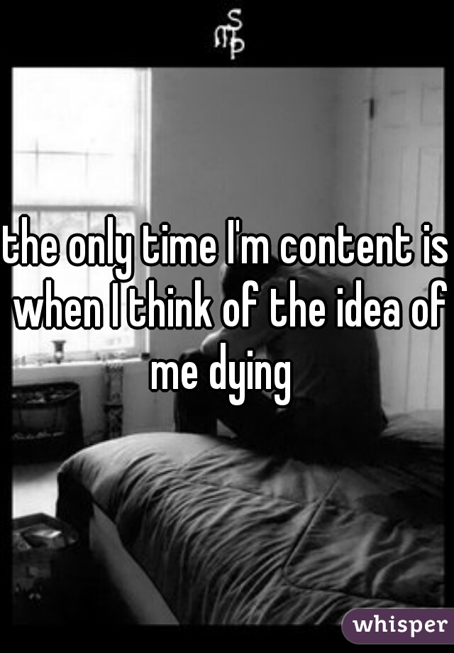 the only time I'm content is when I think of the idea of me dying