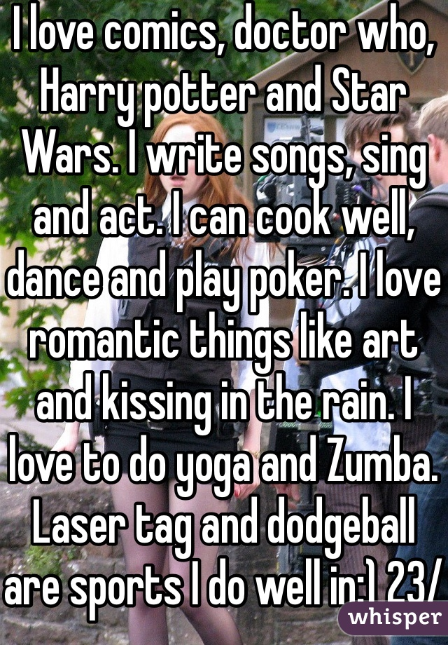 I love comics, doctor who, Harry potter and Star Wars. I write songs, sing and act. I can cook well, dance and play poker. I love romantic things like art and kissing in the rain. I love to do yoga and Zumba. Laser tag and dodgeball are sports I do well in:) 23/f and single