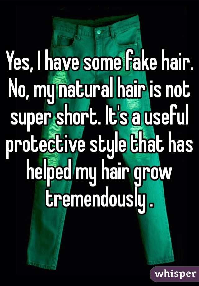 Yes, I have some fake hair. No, my natural hair is not super short. It's a useful protective style that has helped my hair grow tremendously .