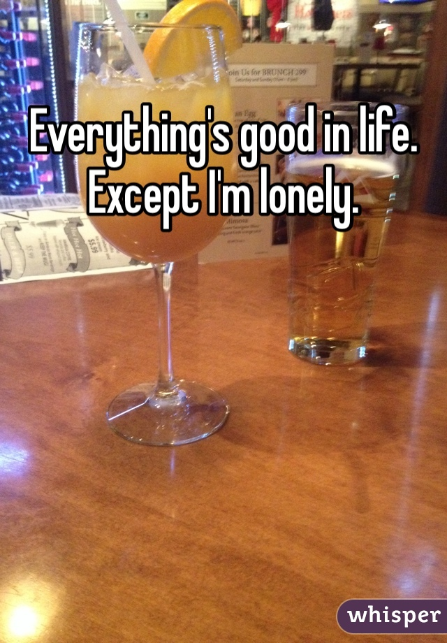 Everything's good in life. Except I'm lonely.